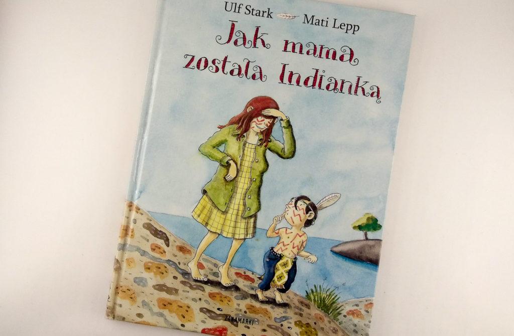 literatura szwedzka dla dzieci ulf stark mati lepp jak mama zostala indianka zakamarki