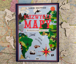 """""""Niezwykłe mapy. Dla miłośników przygód i snów na jawie"""" – recenzja"""